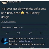 Noooooo 💀💀💀💀💀 • ➫➫➫ Follow @Staggering for more funny posts daily!: Gen hahaha  Y'all ever just play with the soft spots  on a baby head feel like play  dough  Z/28/17, 5:01 PM  79 Retweets 596 Likes  刁  Noah Lee PhD @dead socialist 20h  Replying to @en hahaha  I did that n now my nephew cant read Noooooo 💀💀💀💀💀 • ➫➫➫ Follow @Staggering for more funny posts daily!