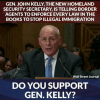 Books, Memes, and Homeland: GEN. JOHN KELLY THE NEW HOMELAND  SECURITY SECRETARY IS TELLING BORDER  AGENTS TO ENFORCE EVERY LAW IN THE  BOOKS TO STOP ILLEGALIMMIGRATION  Wall Street Journal  DO YOU SUPPORT  GEN. KELLY?