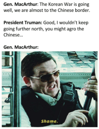Where are all the MacArthur memes?: Gen. MacArthur: The Korean War is going  well, we are almost to the Chinese border.  President Truman: Good, I wouldn't keep  going further north, you might agro the  Chinese...  Gen. MacArthur:  Shame. Where are all the MacArthur memes?