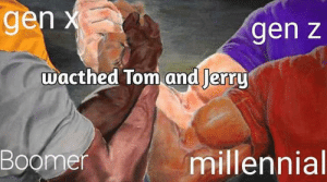 Finally something we can agree on: gen x  gen z  wacthed Tom and Jerry  Boomer  millennial Finally something we can agree on