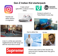 "Ass, Dad, and Parents: Gen Z Indian Kid starterpack  ""I hate school""  (gets 95% or above in every  class)  BASIS  SCHOOLS INC  Comes to school in a  Tesla Model S every day  Parents are  either doctors  or engineers  Dad is either this:  Or this:  Lives in a white-ass suburban  neighborhood but still hangs out  with the hood kids at school  Supreme  Knows every word to their favorite rajp  song and don't hesitate when they get to  the n-word"