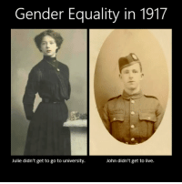 Julie: Gender Equality in 1917  Julie didn't get to go to university  John didn't get to live.