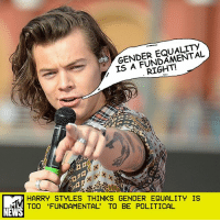 "Feminism, Memes, and News: GENDER EQUALITY  RIGHT!  IS HARRY STYLES THINKS GENDER EQUALITY IS  TOO 'FUNDAMENTAL' TO BE POLITICAL  NEWS For Harry Styles, gender equality is such a basic belief in that it doesn't even count as politics. _ The singer briefly touched on his feminism during an interview with the French TV show Quotidien on Wednesday. When the host asked about Brexit, Harry deferred by saying he didn't talk about politics in public. ""But you're in favor of equality: men, woman, gay people, straight people... that's politics,"" the host pressed. _ ""That doesn't feel like politics to me,"" Harry said. ""Stuff like equality feels much more fundamental. I feel like everyone should be equal. That doesn't feel like politics to me."" _ If only that opinion were as uncontroversial as Harry makes it sound. _ by Sasha Geffen"