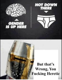 Go like Edgy Memes and Fashy Dreams 2: The Führer's Body Double and go join the group (Link: https://www.facebook.com/groups/395876250800737/): GENDER  IS UP HERE  NOT DOWN  THERE  But that's  Wrong, You  Fucking Heretic Go like Edgy Memes and Fashy Dreams 2: The Führer's Body Double and go join the group (Link: https://www.facebook.com/groups/395876250800737/)
