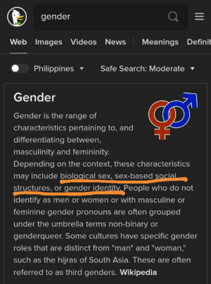"""Turns out gender is a very general term. Now I get why we all disagree on the number of genders.: gender  Web Images Videos  News  Meanings Definit  Philippines  Safe Search: Moderate  Gender  Gender is the range of  characteristics pertaining to, and  differentiating between,  masculinity and femininity.  Depending on the context, these characteristics  may include biological sex, sex-based social  structures, or gender identitv. People who do not  identify  as men or women or with masculine or  feminine gender pronouns are often grouped  under the umbrella terms non-binary or  genderqueer. Some cultures have specific gender  roles that are distinct from """"man"""" and """"woman,""""  such as the hijras of South Asia. These are often  referred to as third genders. Wikipedia Turns out gender is a very general term. Now I get why we all disagree on the number of genders."""