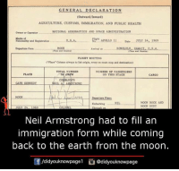 Memes, 🤖, and Spaces: GENERAL DECLARATION  (outward/Inward)  AGRICULTURE, CUSTOMS, IMMIGRATION, AND PUBLIC HEALTH  NATIONAL AERONAUTICS AND SPACE ADHINISTRATION  owner or operator  Marks et  Fight  U.S.A.  APOLLO 11  Date JULY 24, 1969  Nationality and Registratioo  Departure from  MOON  HONOLULU, HARA IL U.S.A.  Arrival at  FLIGHT ROUTING  rPlace Column always to liat origin, every en route etop and destination)  TOTAL NUMBER  NUMBER OF PASSENGERS  PLACE  CREW  ON THIS STAGE  artare Place  MOON ROCK AND  Embarking NIL  MOON DUST  Neil Armstrong had to fill an  immigration form while coming  back to the earth from the moon.  /didyouknowpagel  @didyouknowpage