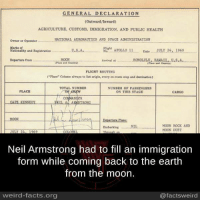 "Memes, 🤖, and Spaces: GENERAL DECLARATION  (Outward/Inward)  AGRICULTURE, CusTOMS, IMMIGRATION, AND PUBLIC HEALTH  NATIONAL AERONAUTICS AND SPACE ADMINISTRATION  Owner or Operator  Marks et  Flight  APOLLO 11  Date  JULY 24, 1969  U.S.A.,  Nationality and Registration  No.  MOON  HONOLULU, HAHAIL, U.S.A.  Departure from  Arrival  FLIGHT ROUTING  (""Place"" Column alvays to tint origin, every en-route stop and destination)  NUMBER OF PASSENGERS  PLACE  ON THIS STAGE  CREW  CAPE KENNEDY  EILA ARMSTRONG  Departure Plase!  MOON ROCK AND  Embarking NIL  MOON DUST  Neil Armstrong had to fill an immigration  form while coming back to the earth  from the moon.  weird-facts.org  @facts weird"