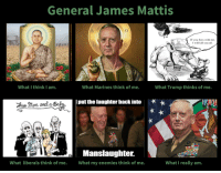Politics, Marines, and Trump: General James Mattis  I will kill you all  IMI  What I think I am  What Marines think of me.  What Trump thinks of me.  put the laughter back into  kelly  MATIS  Manslaughter.  hat my enemies think of me.  Mi  What liberals think of me.  What I really am.