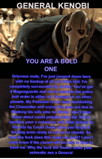 Credit  - Elliott Jonas: GENERAL  KENOBl  YOU ARE A BOLD  ONE  Grievous mate, l've just jumped down here  with no backup at all you thick shit. Im  completely surroundcd by ciroids You've got  4 Magnaguards and not to mention the entire  Jedi order is either on Corusant or on other  planets. My Padawan is too busy bumlicking  the Chancellor and crying his cycs out clue to  thinking his wife who he thinks  don't even  know about could potentionally die. Not to  mention your a notorious Jcdi killer trained in  the arts by Count Dooku plus you've got 4  fucking arms ready to cut me to shreds. So  how the fuck does this make mig bold? I don't  even know if the clones will be here to  save me. Why the fuck did Dooku make your  ashmatic ass a General Credit  - Elliott Jonas