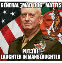 Merica: GENERAL MAD DOG MATTIS  PUT THE  LAUGHTER IN MANSLAUGHTER Merica