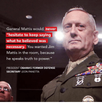 "MATTIS: General Mattis would never  hesitate to keep saying  what he believed was  necessary. You  wanted Jim  Mattis in the room, because  he speaks truth to power.""  PRESIDENT OBAMAS FORMER DEFENSE  SECRETARY LEON PANETTA MATTIS"