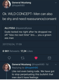 "Ass, Blackpeopletwitter, and Dude: General Mustang  @hopeth90  Ok. WILD CONCEPT- Men can also  be shy and need reassurance/consent  ALLYSSA @queenallyssa  Dude texted me right after he dropped me  off ""kiss me next time"" bro.... you a grown  ass man  2017/10/24, 17:09  8 961 Retweets 17,2K Likes  ta  General Mustang @hopeth90 1d  Replying to @hopeth90  Like not even being rude. We have got  to stop perpetuating this bullshit that  men don't have feelings <p>Nope men are robots with no feelings or insecurities /s (via /r/BlackPeopleTwitter)</p>"