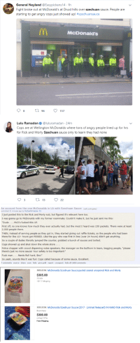 "Dude, McDonalds, and Police: General Neyland @Easypickens14.1h  Fight broke out at McDonald's at Druid hills over szechuan sauce. People are  starting to get angry cops just showed up! #szechuansauce  McDonald's  8  96 157  Lulu Ramadan. @luluramadan. 24m  Cops are at Wellington McDonalds where tons of angry people lined up for hrs  for Rick and Morty Szechuan sauce only to learn they had none   An account from the one McDonalds in LA with Szechuan Sauce (self. LosAngeles)  submitted 41 minutes ago by MyCoolWhiteLies  I just posted this to the Rick and Morty sub, but figured it's relevant here too  I was gonna go to McDonalds with my former roommate. Couldn't make it, but he just sent me this  Dude. . McD's fucked this UP  First off, no one knows how much they ever actually had, but the most I heard was 150 packets. There were at least  2,000 people there  THEN, instead of serving people as they got in, they started giving out raffle tickets, so the people who had been  there for like 12+ hours got PISSED. Like the guy who was first in line (over 24 hours) didn't get anything  So a couple of dudes literally jumped the counter, grabbed a bunch of sauces and bolted  Cops showed up and shut down the whole store . .  Police chopper with crowd dispersing noise speakers, the manager on the bullhorn in tears, begging people, ""please  there's just no more sauce! Your safety is too important!""  Fuck man. ..Nerds Roll hard, Bro!""  So yeah, sounds like it was fun! Cops called because of some sauce. Excellent.  7 comments source share save hide give gold report crosspost hide all child comments   NEW LISTING McDonalds Szechuan Sauce packet sealed unopened Rick and Morty  $305.00  30 bids  +$2.77 shipping  NEW LISTING McDonalds Szechuan Sauce (2017 - Limited Release!!) IN HAND Rick and Morty  Brand New  $300.00  or Best Offer  Free Shipping <p><a href=""https://personsonable.tumblr.com/post/166173900608/to-be-fair-you-have-to-have-a-very-high-iq-to"" class=""tumblr_blog"" target=""_blank"">personsonable</a>:</p> <blockquote><p>to be fair, you have to have a very high IQ to understand Rick and Morty<br/></p></blockquote>"