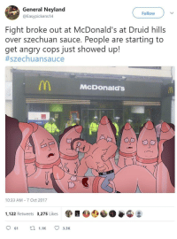 McDonalds, Angry, and Sauce: General Neyland  @Easypickens14  Follow  Fight broke out at McDonald's at Druid hills  over szechuan sauce. People are starting to  get angry cops just showed up!  #szechua n sauce  McDOonald'S  ID  10:33 AM 7 Oct 2017  1,122 Retweets 3,275 Likes  61 .1 3.3K