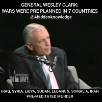 College, Memes, and Politics: GENERAL WESLEY CLARK:  WARS WERE PRE PLANNED IN 7 COUNTRIES  @4biddenknowledge  IRAQ, SYRIA, LIBYA, SUDAN, LEBANON, SOMALIA, IRAN  PRE-MEDITATED MURDER General WesleyClark exposes how the US government had pre-planned the invasion and attack of 7 countries years before any real reason existed. Primarily to steal these countries resources. Wesley Kanne Clark, Sr. (born December 23, 1944) is a retired General of United States Army. He graduated as valedictorian of the class of 1966 at West Point and was awarded a Rhodes Scholarship to the University of Oxford, where he obtained a degree in Philosophy, Politics and Economics. He later graduated from the Command and General Staff College with a master's degree in military science. He spent 34 years in the U.S. Army, receiving many military decorations, several honorary knighthoods, and the Presidential Medal of Freedom. Clark commanded Operation Allied Force in the Kosovo War during his term as the Supreme Allied Commander Europe of NATO from 1997 to 2000. 💀💀💀💀👽 4biddenknowledge