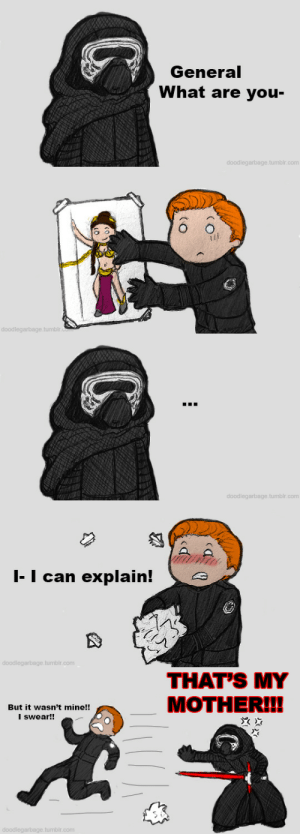 doodlegarbage:  In which General Hux keeps finding a poster of Leia in the slave bikini randomly up in the base and continuously works to take it down. But in this case failed at taking the poster down in time before Ren saw it. Thus Kylo Ren was now convinced that Hux has a thing for his mother. Bonus (the real culprit): : General  What are you-  doodlegarbage.tumblr.com   doodlegarbage.tumblr.com   doodlegarbage.tumblr.com   |-I can explain!  doodlegarbage.tumblr.com   THAT'S MY  MOTHER!!  But it wasn't mine!!  I swear!!  doodlegarbage.tumblr.com doodlegarbage:  In which General Hux keeps finding a poster of Leia in the slave bikini randomly up in the base and continuously works to take it down. But in this case failed at taking the poster down in time before Ren saw it. Thus Kylo Ren was now convinced that Hux has a thing for his mother. Bonus (the real culprit):
