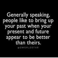 "Future, You, and Like: Generally speaking,  people like to bring up  your past when your  present and future  appear to be better  than theirs.  a QWORLDSTAR ""Don't let people keep you stuck in the past…"" 💯 @QWorldstar https://t.co/sMep9CyxhM"