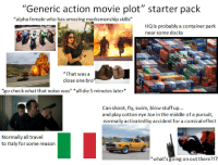 """Starter Packs, Movie, and Stuff: """"Generic action movie plot"""" starter pack  alpha female who has amazing marksmanship skills  HQ is probably a container park  near some docks  """"That was a  close one bro  """"go check what that noise was"""" *all die 5 minutes later  Can shoot, fly, swim, blow stuff up...  and play cotton eye Joe in the middle of a pursuit,  normally activated by accident for a comical effect  Normally all travel  to Italy for some reason  """"what's going on out there?!?"""
