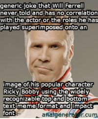 ~ChickenBeard: generic joke that Will Ferrell  never told and has no correlation  with the actor or the roles he has  played superimposed onto an  image of his  popular Character  Ricky Bobby using the widely  recognizabletopand bottom  text meme format and impact  font  analgeneHof cum ~ChickenBeard
