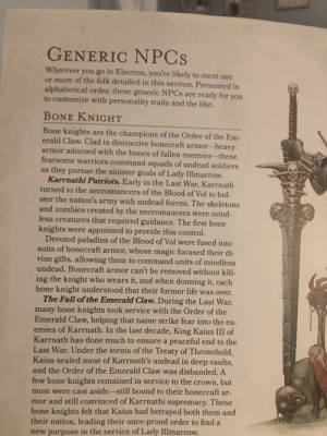 When that guy makes a campaign: GENERIC NPCS  Wherever you go in Eberron, you're likely to meet one  or more of the folk detailed in this section. Presented in  alphabetical order, these generic NPCS are ready for you  to customize with personality traits and the like.  BONE KNIGHT  Bone knights are the champions of the Order of the Em-  erald Claw. Clad in distinctive bonecraft armor-heavy  armor adorned with the bones of fallen enemies-these  fearsome warriors command squads of undead soldiers  as they pursue the sinister goals of Lady Illmarrow.  Karrnathi Patriots. Early in the Last War, Karrnath  turned to the necromancers of the Blood of Vol to bol-  ster the nation's army with undead forces. The skeletons  and zombies created by the necromancers were mind-  less creatures that required guidance. The first bone  knights were appointed to provide this control.  Devoted paladins of the Blood of Vol were fused into  suits of bonecraft armor, whose magic focused their di-  vine gifts, allowing them to command units of mindless  undead. Bonecraft armor can't be removed without kill-  ing the knight who wears it, and when donning it, each  bone knight understood that their former life was over.  The Fall of the Emerald Claw. During the Last War  many bone knights took service with the Order of the  Emerald Claw, helping that name strike fear into the en-  emies of Karrnath. In the last decade, King Kaius III of  Karrnath has done much to ensure a peaceful end to the  Last War. Under the terms of the Treaty of Thronehold,  Kaius sealed most of Karrnath's undead in deep vaults,  and the Order of the Emerald Claw was disbanded. A  few bone knights remained in service to the crown, but  most were cast aside-still bound to their bonecraft ar-  mor and still convinced of Karrnathi supremacy. These  bone knights felt that Kaius had betrayed both them and  their nation, leading their once-proud order to find a  new purpose in the service of Lady Illmarrow. When that guy mak