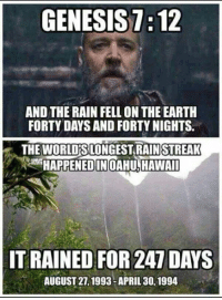 CW Brown: GENESIS 1:12  AND THE RAIN FELLON THE EARTH  FORTY DAYS AND FORTY NIGHTS.  THE STREAK  HAPPENED IN OAHU, HAWAII  IT RAINED FOR 247 DAYS  AUGUST 21, 1993-APRIL 30, 1994 CW Brown