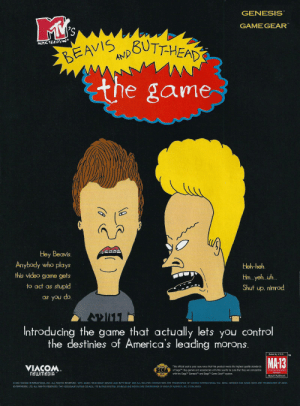 """America, Beavis and Butt-Head, and Butt: GENESIS  GAMEGEAR  BUTTHEAD  EAVISUTHEA  MUSIC TELEVIS'  AND  the game  Hey Beavis.  Anybody who plays  Heh-heh.  this video game gets  Hm.. yeh...uh  to act as stupid  Shut up, nimrod  as you do.  Introducing the game that actually lets you control  destinies of Ameri ca's leading morons.  the  Rated by V.R.C.  MA-13  VIACOM  This official seal is your assurance that this product meets the highest quality standards  Parental Discretion  Advised.  of SegaT. Buy games and accessories with this seal to be sure that they are compatible  with the SegaTM GenesisTM and SegaTM Game GearM system.  newmeDIA  Mature Audiences  1994 VIACOM INTERNATIONAL INC. ALL RIGHTS RESERVVED. MTV: MUSIC TELEVISION"""", BEAVIS AND BUTT-HEAD AND ALL RELATED CHARACTERS ARE TRADEMARKS OF VIACOM INTERNATIONAL INC. SEGA. GENESIS AND GAME GEAR ARE TRADEMARKS OF SEGA  ENTERPRISES, LTD. ALL RIGHTS RESERVED. THE VIDEOGAME RATING COUNCIL, ITS RATING SYSTEM, SYMBOLS AND INDICIA ARE TRADEMARKS OF SEGA OF AMERICA, INC. 1994 SEGA. Beavis & Butthead Game Genesis"""