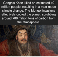 Mongol, Change, and Genghis Khan: Genghis Khan killed an estimated 40  million people, resulting in a man-made  climate change. The Mongol invasions  effectively cooled the planet, scrubbing  around 700 million tons of carbon from  the atmosphere https://t.co/dic9Q534GL