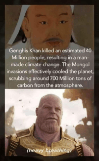 Mongol, Change, and Genghis Khan: Genghis Khan killed an estimated 40  Million people, resulting in a man-  made climate change. The Mongol  invasions effectively cooled the planet  scrubbing around 700 Million tons of  carbon from the atmosphere.  (heavy breathing) Sigh!