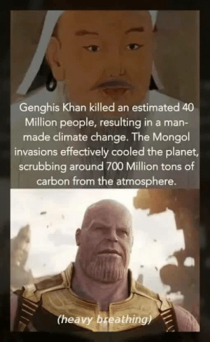 Im not saying: Genghis Khan killed an estimated 40  Million people, resulting in a man-  made climate change. The Mongol  invasions effectively cooled the planet  scrubbing around 700 Million tons of  carbon from the atmosphere.  (heavy breathing) Im not saying