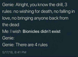me irl by Danny-DevitoTrashMan MORE MEMES: Genie: Alright, you know the drill, 3  rules: no wishing for death, no falling in  love, no bringing anyone back from  the dead  Me: I wish Bionicles didn't exist  Genie:  Genie: There are 4 rules  5/17/18, 8:41 PM me irl by Danny-DevitoTrashMan MORE MEMES