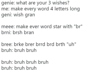 "Bruh Bruh Bruh by -WZ MORE MEMES: genie: what are your 3 wishes?  me: make every word 4 letters long  geni: Wish grarn  meee: make ever word star with ""br""  brni: brsh bran  bree: brke brer brrd brd brth ""uh""  bruh: bruh bruh  bruh: bruh bruh bruh  bruh: bruh bruh Bruh Bruh Bruh by -WZ MORE MEMES"