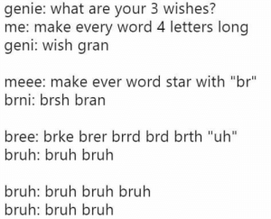 """Bruh, Friends, and Memes: genie: what are your 3 wishes?  me: make every word 4 letters long  geni: wish gran  meee: make ever word star with """"br""""  brni: brsh bran  bree: brke brer brrd brd brth """"uh""""  bruh: bruh bruh  bruh: bruh bruh bruh  bruh: bruh bruh Download our free social game in bio and play with your friends! @icebreaker_memes . . . . . #memes #horoscopes #funnymemes #growingupshy #twitterthreads #horoscope #nichememes #memesdaily #threads #funfacts #reactionpictures #twittermemes #relatablememes #couplememes #offensivememes #nerdyjokes #nerdjokes #nerd #nerds #nerdy"""