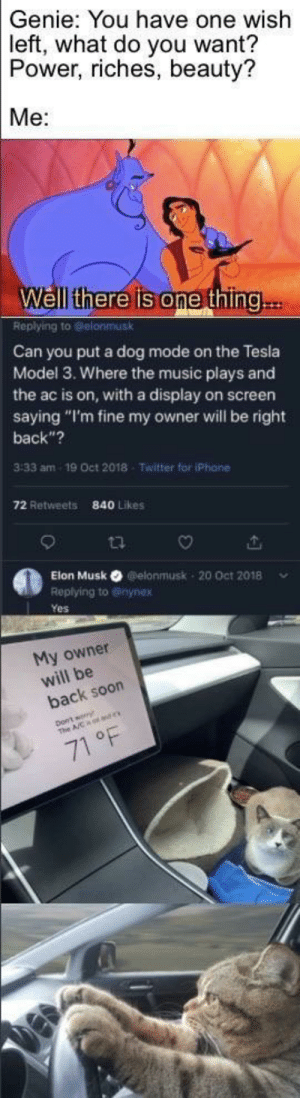 """Well that backfired: Genie: You have one wish  left, what do you want?  Power, riches, beauty?  Me:  Well there is one thing..  Replying to Gelonmusk  Can you put a dog mode on the Tesla  Model 3. Where the music plays and  the ac is on, with a display on screen  saying """"I'm fine my owner will be right  back""""?  3:33 am  19 Oct 2018  Twitter for iPhane  72 Retweets  840 Likes  Elon Musk O elonmusk - 20 Oct 2018  Replying to @inynex  Yes  My owner  will be  back soon  71 °F Well that backfired"""
