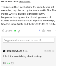 There are... two types of Genius users.: Genius Annotation 1 contributor  This is most likely symbolizing the red pill, blue pill  metaphor, popularized by the Wachowski's film, The  Matrix, where a blue pill signified security,  happiness, beauty, and the blissful ignorance of  illusion, and where the red pill signified knowledge,  freedom, uncertainty and the brutal truths of reality  Upvote +6  Share  Suggest an improvement to earn IQ  Raspberryhaze A 356  months ago  l think they are talking about ecstasy. There are... two types of Genius users.
