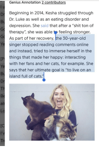"Cats, Shit, and Depression: Genius Annotation 2 contributors  Dr Beginning in 2014, Kesha struggled through  Bu  Go  Go  Ye singer stopped reading comments online  Dr. Luke as well as an eating disorder and  depression. She said that after a ""shit ton of  therapy'"", she was able tfeeling stronger.  As part of her recovery, the 30-year-old  and instead, tried to immerse herself in the  [P things that made her happy: Interacting  Ye  Bu  Dr  Th  Be  alr  LC  with her fans and her cats, for example. She  says that her ultimate goal is ""to live on an  island full of cats.  [C  Tr Happy Kesha"