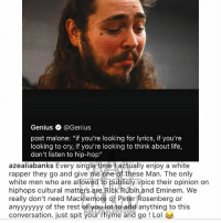 "Eminem, Life, and Lol: Genius @Genius  post malone: ""if you're looking for lyrics, if you're  looking to cry, if you're looking to think about life,  don't listen to hip-hop""  azealiabanks Every single time l actually enjoy a white  rapper they go and give me one of thése Man. The only  white men who are allowed to publicly voice their opinion on  hiphops cultural matters are Rick Rubih and Eminem. We  really don't need Macklemore or Peter Rosenberg or  anyyyyyyy of the rest of o dd anything to this  conversation. just spit your rhyme and go ! Lol  .LE LERT.CO From the desk of azealiabanks"