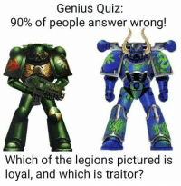 On one side we can see a Space Marine from one of the traitor legions, on the other side a Space Marine from the Alpha Legion. No need to get angry about it, I'm a Dark Angels fan myself and I always have a good giggle on these jokes. Good night munchin-bruvas, may the Emperor always protect you!  -Chaplain Ramsay: Genius Quiz  90% of people answer wrong!  Which of the legions pictured is  loyal, and which is traitor? On one side we can see a Space Marine from one of the traitor legions, on the other side a Space Marine from the Alpha Legion. No need to get angry about it, I'm a Dark Angels fan myself and I always have a good giggle on these jokes. Good night munchin-bruvas, may the Emperor always protect you!  -Chaplain Ramsay