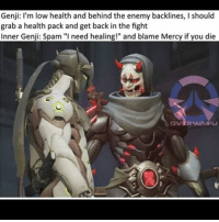 "Genji: I'm low health and behind the enemy backlines, l should  grab a health pack and get back in the fight  Inner Genji: Spam ""I need healing!"" and blame Mercy if you die People are so ungrateful to Mercy players so I always make sure to say ""Thanks"" if a Mercy starts healing me, even when I'm in the middle of fighting like multiple people"