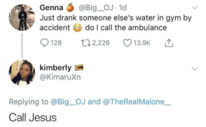 Dank, Gym, and Jesus: Genna @Big_OJ.1d  Just drank someone else's water in gym by  accident do l call the ambulance  128 ,226  13.9K  kimberly  @KimaruXn  Replying to @Big_OJ and @TheRealMalone  Call Jesus Call the British Red Cross 😞 by O-shi MORE MEMES