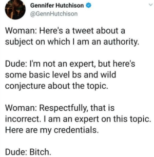 Bitch, Dude, and Time: Gennifer Hutchison  @GennHutchison  Woman: Here's a tweet about a  subject on whichI am an authority.  Dude: I'm not an expert, but here's  some basic level bs and wild  conjecture about the topic.  Woman: Respectfully, that is  incorrect. I am an expert on this topic.  Here are my credentials.  Dude: Bitch every time