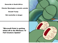 "Africa, Dank, and Donald Trump: Genocide in South Africa  Chester Bennington commits suicide  Donald Trump  Net neutrality in danger  ""Microsoft Paint is getting  killed off in the Windows 10  Fall Creators Update"" <p>RIP in 🅱️eace (by iCeCoCaCoLa64 ) via /r/dank_meme <a href=""http://ift.tt/2vUYgwh"">http://ift.tt/2vUYgwh</a></p>"