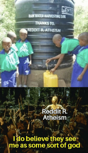 Cheers to that man: GENTE  RAIN WATER HARVESTING TANK  THANKS TO  REDDIT R.ATHEISM  Reddit R.  Atheism  Ido believe they see  me as some sort of god Cheers to that man