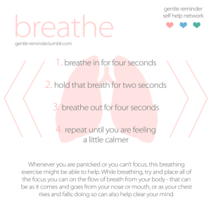 grshn: Breathing exercises are probably one of the most fundamental ways to become calmer when experiencing hard times, and there are a lot of ways to do them. Take deep breaths. It's okay to not use the times as stated and to instead find breathing times that are comfortable for you, and that help you the most in calming you down. Although the exercise might not solve all problems, it can help you regain a clear mind in order to think of other solutions, making it an essential stepping stone in recovery.  Take care of yourself, please. And try your best to reach out when things are difficult. It's going to be okay.  reach out if you need to observational exercise more resources  : gentle reminder  self help network  breathe  gentle-reminder.tumblr.com  1. breathe in for four seconds  2.hold that breath for twO seconds  3. breathe out for four seconds  4. repeat until you are feeling  a little calmer  Whenever you are panicked or you can't focus, this breathing  exercise might be able to help. While breathing, try and place all of  the focus you can on the flow of breath from your body -that can  be as it comes and goes from your nose or mouth, or as your chest  rises and falls; doing so can also help clear your mind. grshn: Breathing exercises are probably one of the most fundamental ways to become calmer when experiencing hard times, and there are a lot of ways to do them. Take deep breaths. It's okay to not use the times as stated and to instead find breathing times that are comfortable for you, and that help you the most in calming you down. Although the exercise might not solve all problems, it can help you regain a clear mind in order to think of other solutions, making it an essential stepping stone in recovery.  Take care of yourself, please. And try your best to reach out when things are difficult. It's going to be okay.  reach out if you need to observational exercise more resources