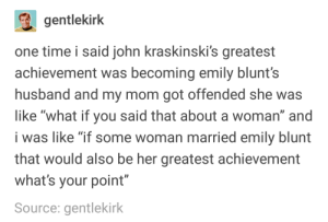 "Blunts, Emily Blunt, and John Krasinski: gentlekirk  one time i said john kraskinski's greatest  achievement was becoming emily blunt's  husband and my mom got offended she was  like ""what if you said that about a woman"" and  i was like ""if some woman married emily blunt  that would also be her greatest achievement  what's your point""  Source: gentlekirk john krasinskis greatest achievement"