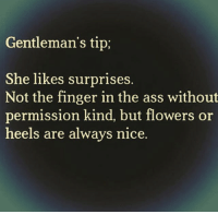Exactly 😍😍❤😂😂😂😂: Gentleman's tip;  She likes surprises.  Not the finger in the ass without  permission kind, but flowers or  heels are always nice. Exactly 😍😍❤😂😂😂😂