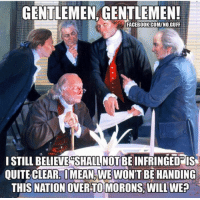 Facebook, facebook.com, and Com: GENTLEMEN, GENTLEMEN!  FACEBOOK.COM/NO.GUFF  I STILL BELIEVE SHALL NOT BE INFRINGEDPIS  QUITECLEARİ MEANSWEWON'T BE HANDING  THIS NATION OVER TO MORONS, WILL WE?  :