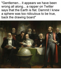 """True, Twitter, and Drawings: """"Gentlemen... it appears we have been  wrong all along... a rapper on Twitter  says that the Earth is flat. Dammit l knew  a sphere was too ridiculous to be true,  back the drawing board"""""""