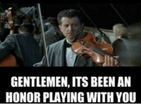 GENTLEMEN, ITS BEEN AN  HONOR PLAYING WITH YOU Its been an honor lads!