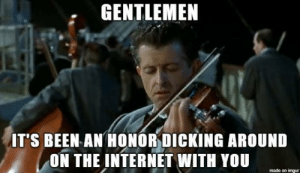 Net Neutrality is dead and the CRA process cant save it, so: GENTLEMEN  IT'S BEEN AN HONORDICKING AROUND  ON THE INTERNET WITH YOU  made on imgur Net Neutrality is dead and the CRA process cant save it, so
