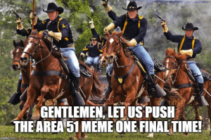 Friends, Meme, and Reddit: GENTLEMEN LETUS PUSH  THE AREA 51 MEME ONE FINAL TIME!  imgflip.com Once more, my friends!